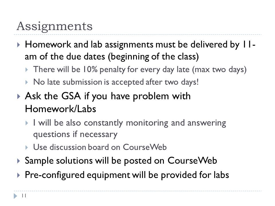 Assignments Homework and lab assignments must be delivered by 11- am of the due dates (beginning of the class) There will be 10% penalty for every day