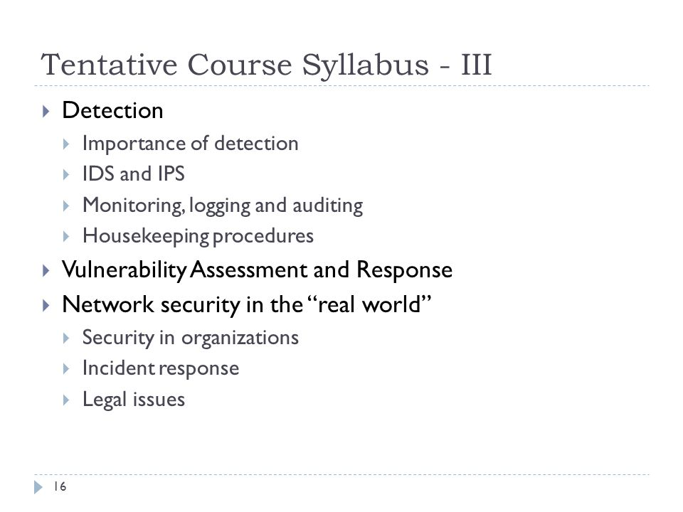 Tentative Course Syllabus - III 16 Detection Importance of detection IDS and IPS Monitoring, logging and auditing Housekeeping procedures Vulnerability Assessment and Response Network security in the real world Security in organizations Incident response Legal issues