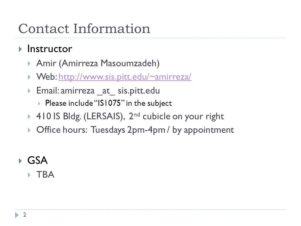 Contact Information Instructor Amir (Amirreza Masoumzadeh) Web: http://www.sis.pitt.edu/~amirreza/http://www.sis.pitt.edu/~amirreza/ Email: amirreza _at_ sis.pitt.edu Please include IS1075 in the subject 410 IS Bldg.