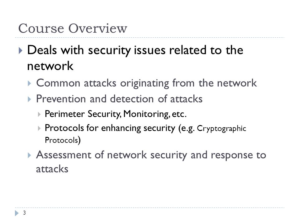 Course Overview Deals with security issues related to the network Common attacks originating from the network Prevention and detection of attacks Perimeter Security, Monitoring, etc.