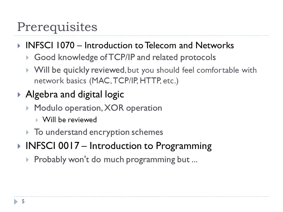 Prerequisites INFSCI 1070 – Introduction to Telecom and Networks Good knowledge of TCP/IP and related protocols Will be quickly reviewed, but you should feel comfortable with network basics (MAC, TCP/IP, HTTP, etc.) Algebra and digital logic Modulo operation, XOR operation Will be reviewed To understand encryption schemes INFSCI 0017 – Introduction to Programming Probably won t do much programming but...