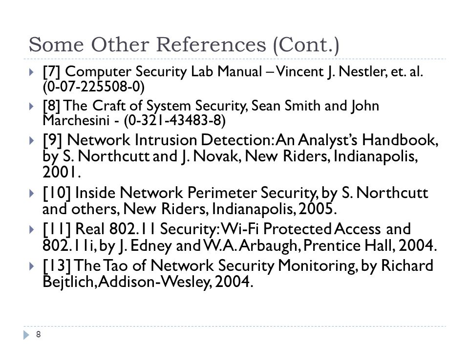 Some Other References (Cont.) 8 [7] Computer Security Lab Manual – Vincent J. Nestler, et. al. (0-07-225508-0) [8] The Craft of System Security, Sean
