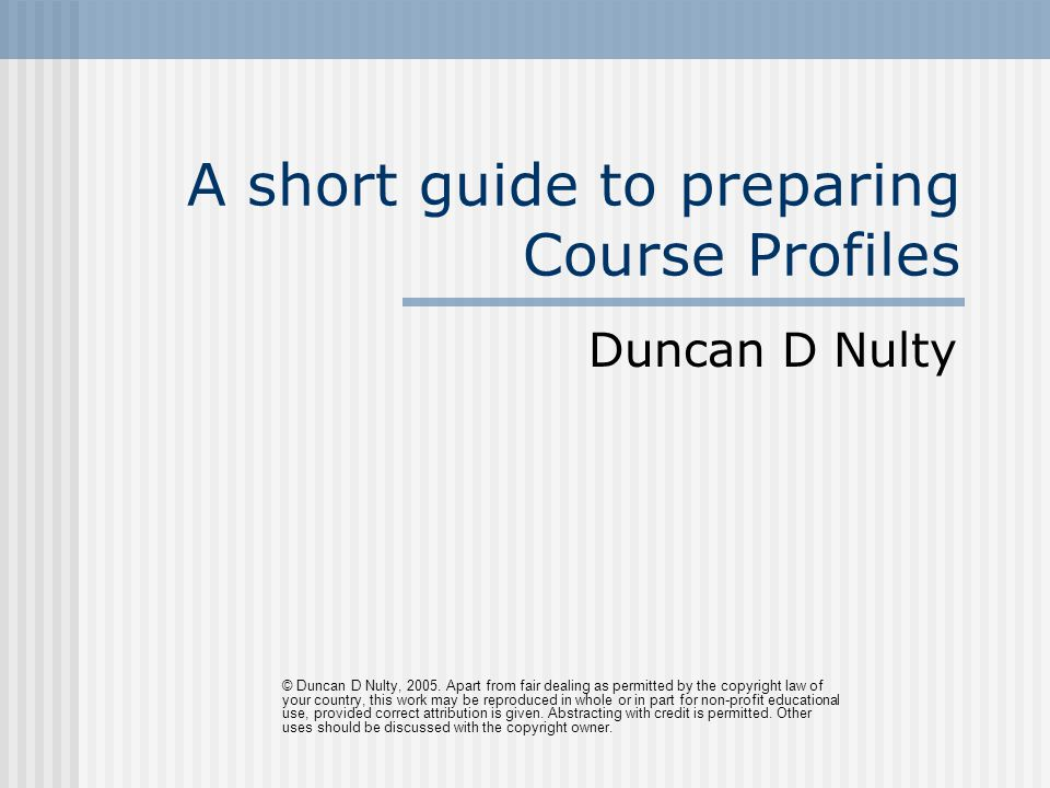 A short guide to preparing Course Profiles Duncan D Nulty © Duncan D Nulty, 2005.