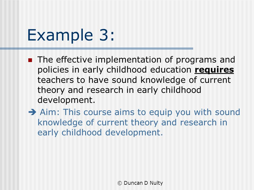 © Duncan D Nulty Example 3: The effective implementation of programs and policies in early childhood education requires teachers to have sound knowledge of current theory and research in early childhood development.