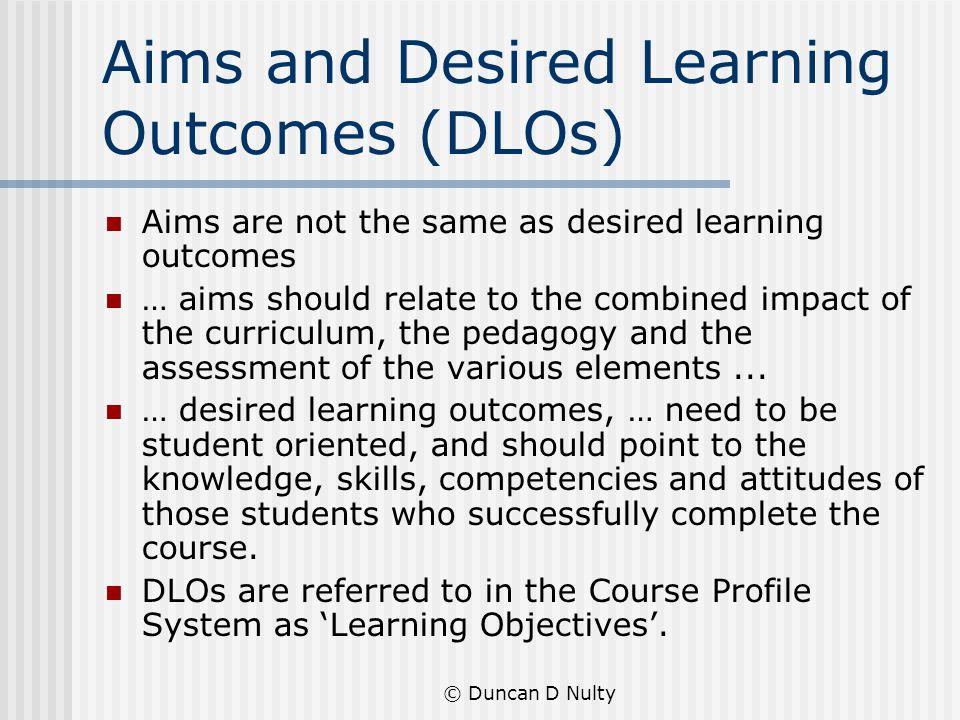 © Duncan D Nulty Aims and Desired Learning Outcomes (DLOs) Aims are not the same as desired learning outcomes … aims should relate to the combined impact of the curriculum, the pedagogy and the assessment of the various elements...