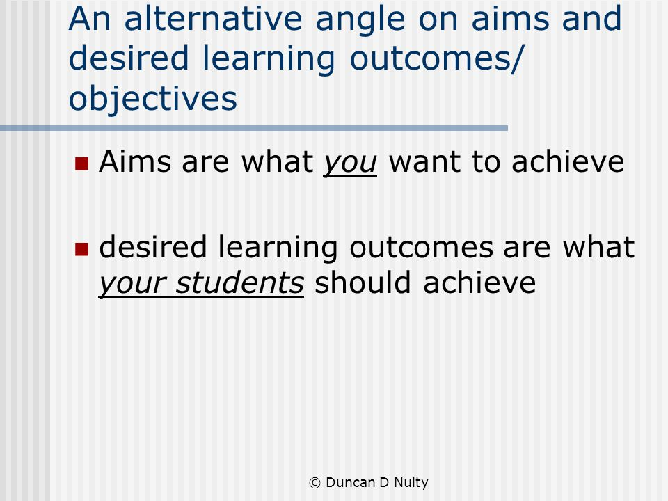 © Duncan D Nulty An alternative angle on aims and desired learning outcomes/ objectives Aims are what you want to achieve desired learning outcomes are what your students should achieve