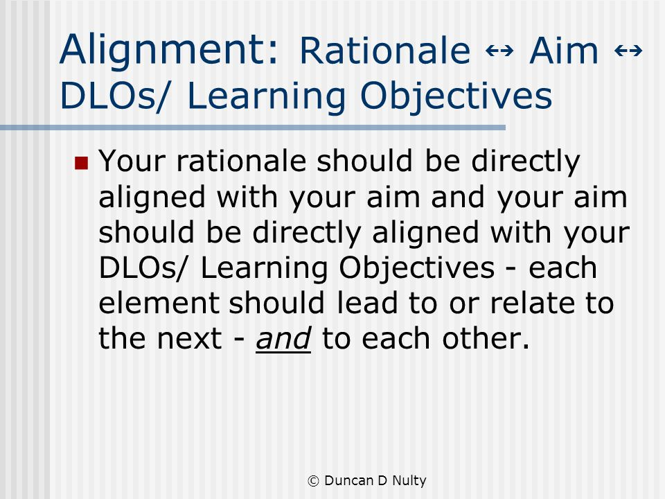 © Duncan D Nulty Alignment: Rationale Aim DLOs/ Learning Objectives Your rationale should be directly aligned with your aim and your aim should be directly aligned with your DLOs/ Learning Objectives - each element should lead to or relate to the next - and to each other.