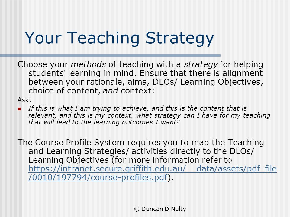 © Duncan D Nulty Your Teaching Strategy Choose your methods of teaching with a strategy for helping students learning in mind.