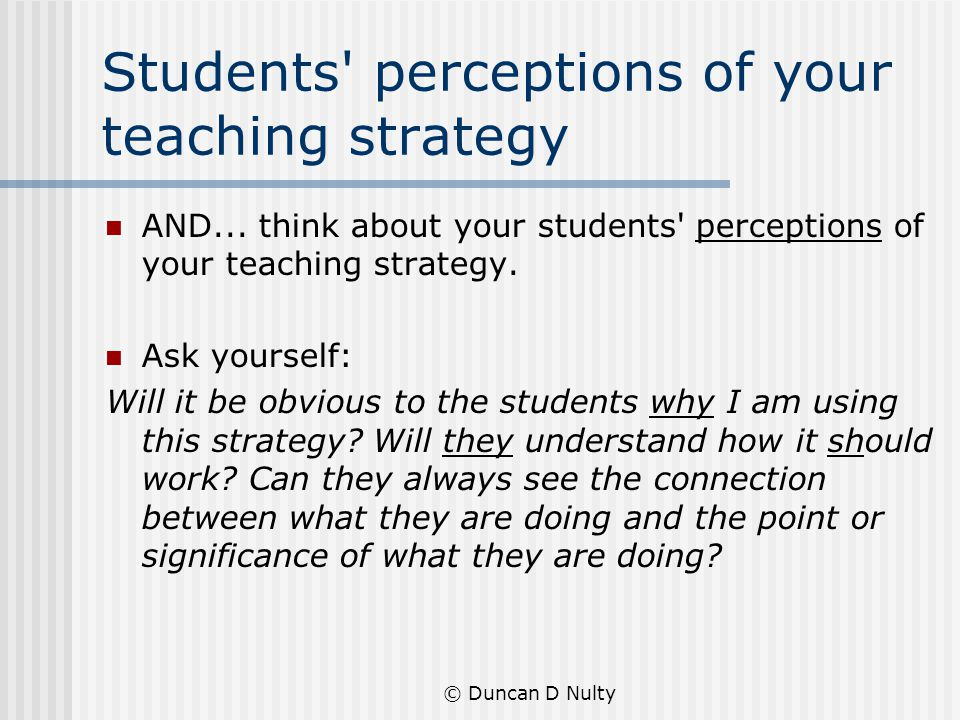 © Duncan D Nulty Students perceptions of your teaching strategy AND...