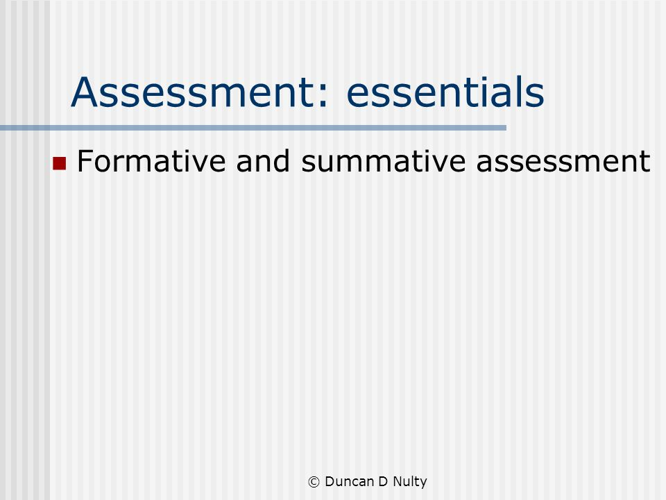 © Duncan D Nulty Assessment: essentials Formative and summative assessment