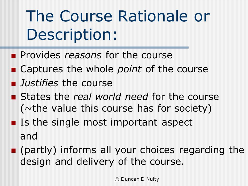 The Course Rationale or Description: Provides reasons for the course Captures the whole point of the course Justifies the course States the real world need for the course (~the value this course has for society) Is the single most important aspect and (partly) informs all your choices regarding the design and delivery of the course.