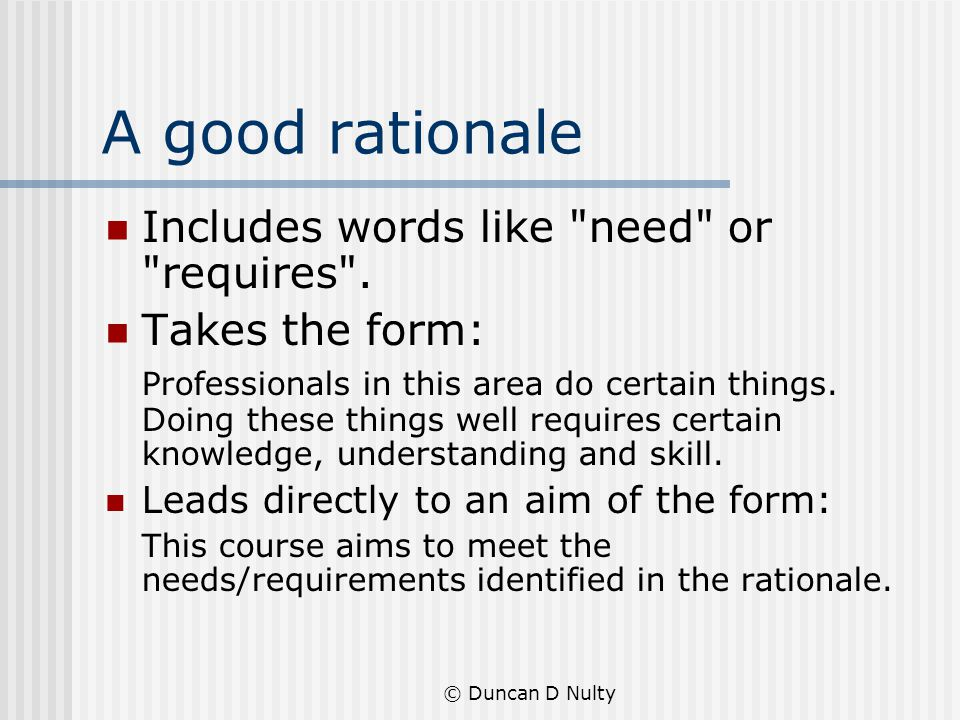 © Duncan D Nulty A good rationale Includes words like need or requires .