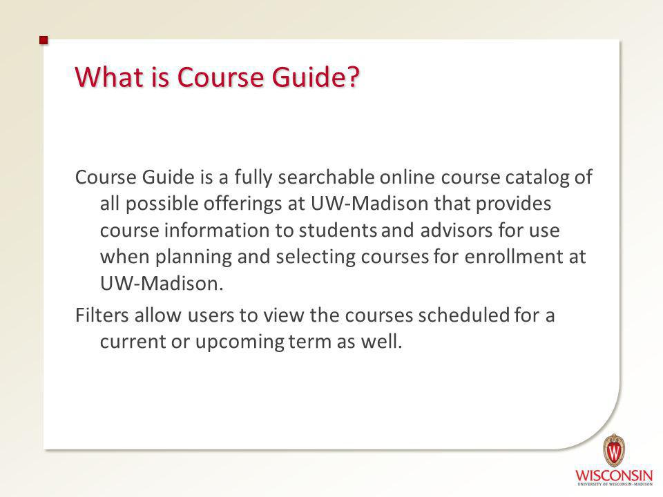 Course Guide is a fully searchable online course catalog of all possible offerings at UW-Madison that provides course information to students and advisors for use when planning and selecting courses for enrollment at UW-Madison.