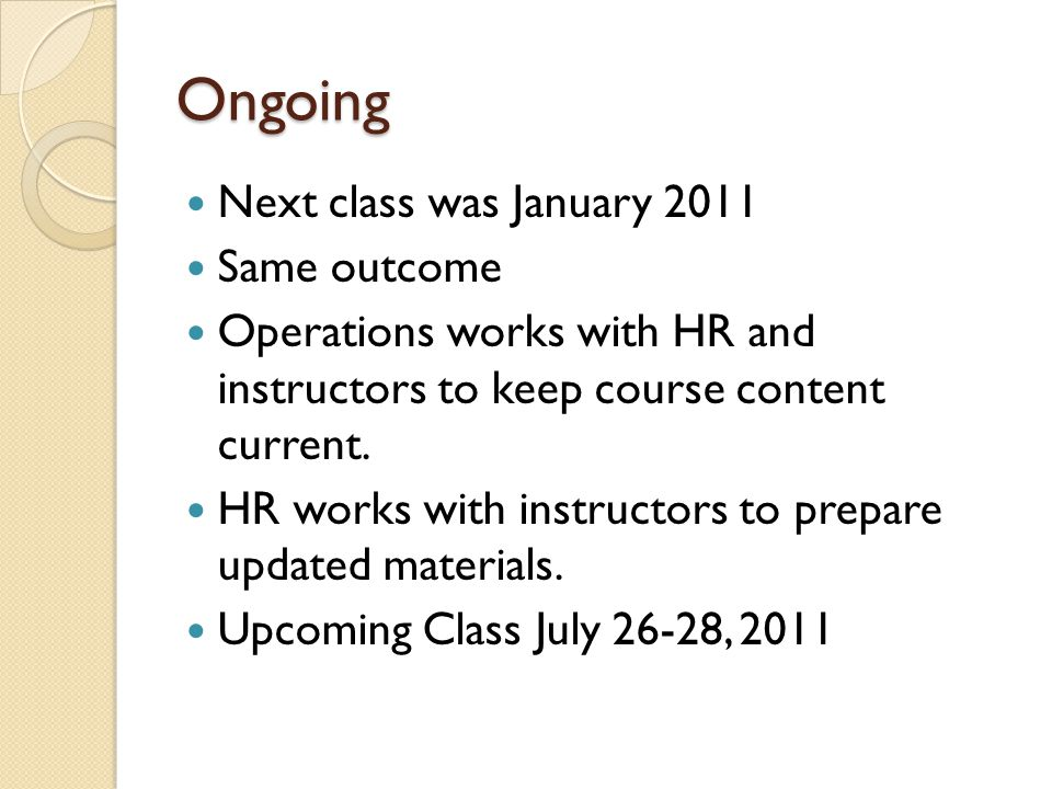Ongoing Next class was January 2011 Same outcome Operations works with HR and instructors to keep course content current. HR works with instructors to