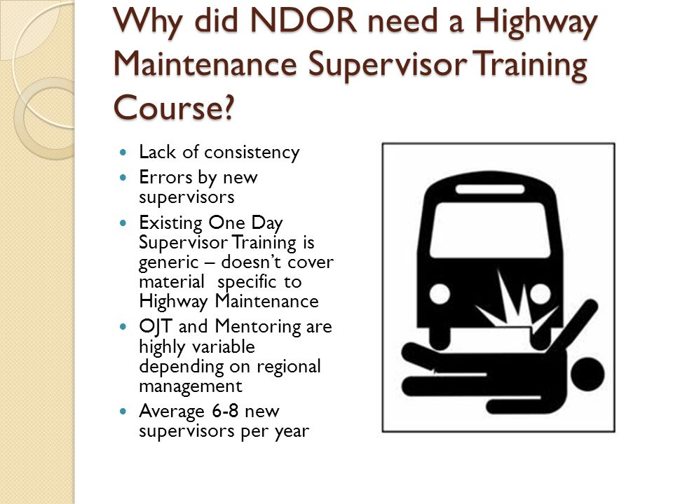 Why did NDOR need a Highway Maintenance Supervisor Training Course? Lack of consistency Errors by new supervisors Existing One Day Supervisor Training