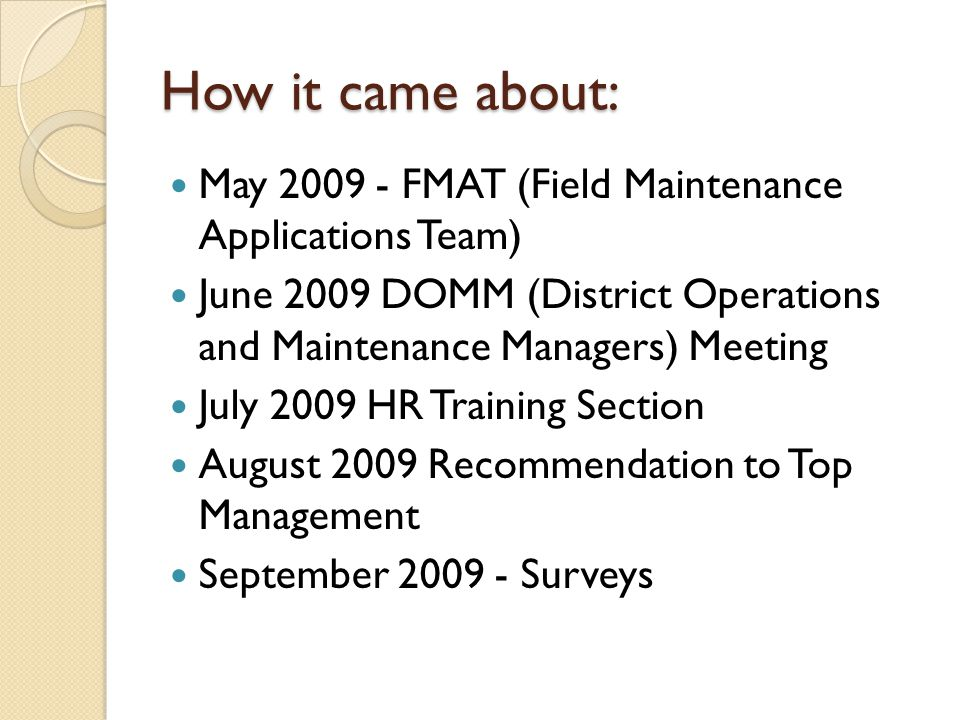 How it came about: May 2009 - FMAT (Field Maintenance Applications Team) June 2009 DOMM (District Operations and Maintenance Managers) Meeting July 2009 HR Training Section August 2009 Recommendation to Top Management September 2009 - Surveys