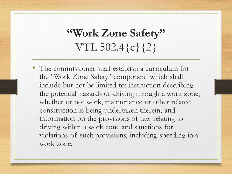 Work Zone Safety VTL 502.4{c}{2} The commissioner shall establish a curriculum for the Work Zone Safety component which shall include but not be limited to: instruction describing the potential hazards of driving through a work zone, whether or not work, maintenance or other related construction is being undertaken therein, and information on the provisions of law relating to driving within a work zone and sanctions for violations of such provisions, including speeding in a work zone.
