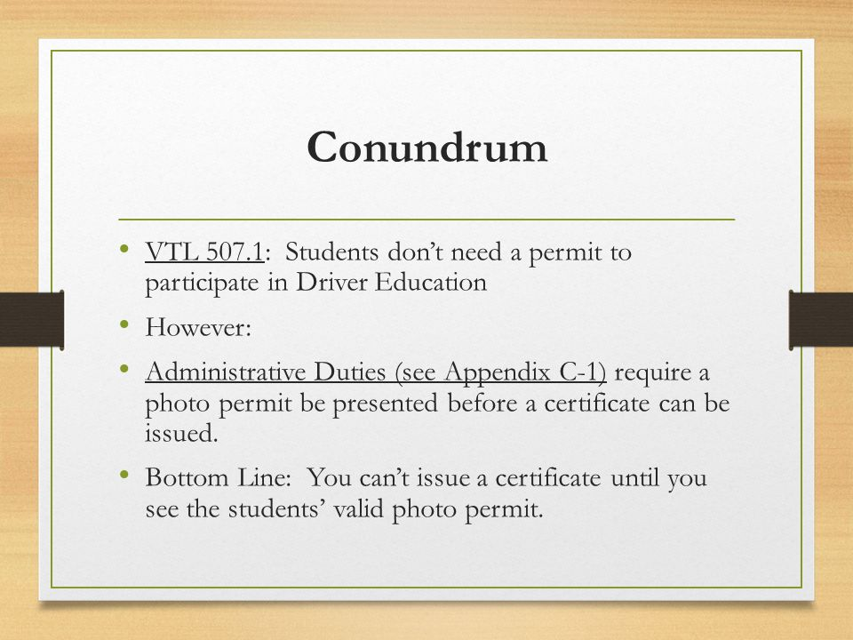 Conundrum VTL 507.1: Students dont need a permit to participate in Driver Education However: Administrative Duties (see Appendix C-1) require a photo permit be presented before a certificate can be issued.