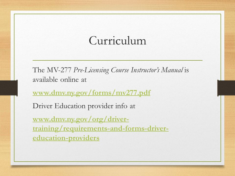 Curriculum The MV-277 Pre-Licensing Course Instructors Manual is available online at   Driver Education provider info at   training/requirements-and-forms-driver- education-providers