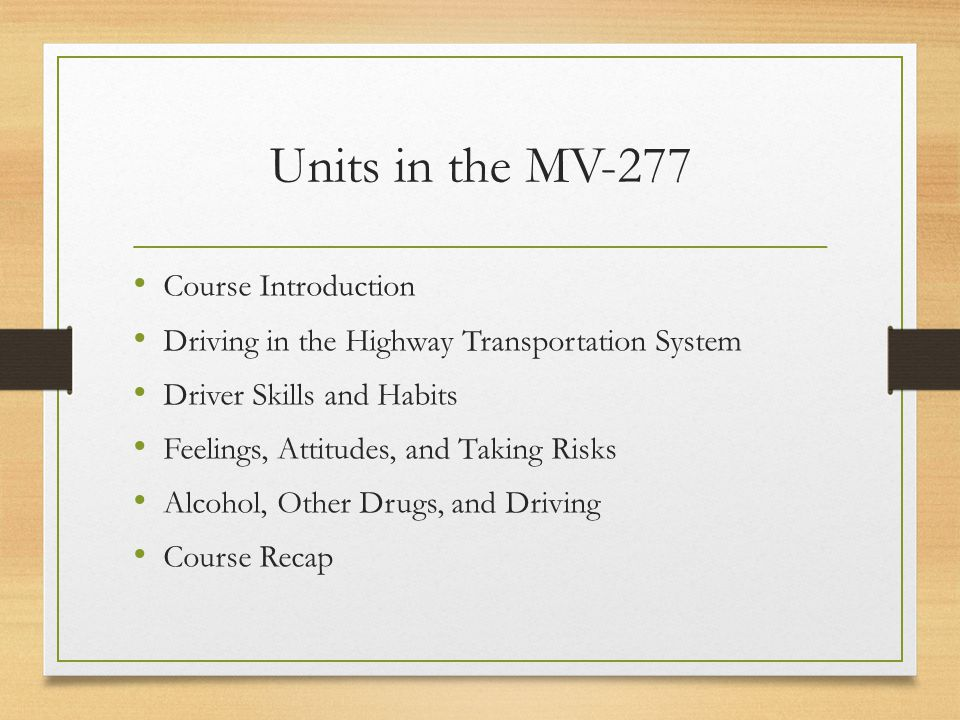 Units in the MV-277 Course Introduction Driving in the Highway Transportation System Driver Skills and Habits Feelings, Attitudes, and Taking Risks Alcohol, Other Drugs, and Driving Course Recap