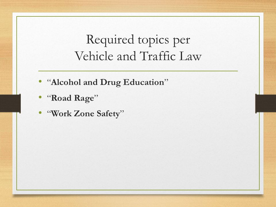 Required topics per Vehicle and Traffic Law Alcohol and Drug Education Road Rage Work Zone Safety