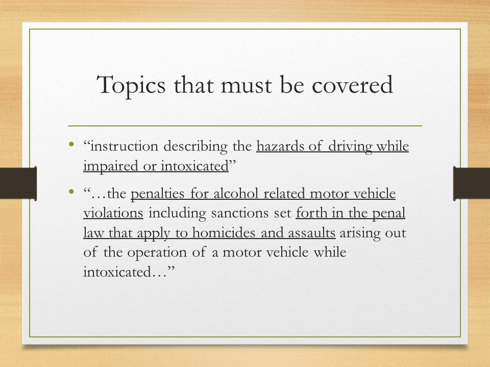 Topics that must be covered instruction describing the hazards of driving while impaired or intoxicated …the penalties for alcohol related motor vehicle violations including sanctions set forth in the penal law that apply to homicides and assaults arising out of the operation of a motor vehicle while intoxicated…