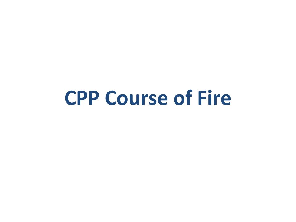 CPP Training Block One IterationsTotal Rounds TimeModeFill Plan Stage Two – 7 yards 1 (5 times) 5NA Single Action Slow Fire from Ready NA 1 (10 times) 10NA Double Action from Ready NA Stage Two – 15 yards 1 (5 times) 5NA Single Action Slow Fire from Ready NA 1 (10 times) 10NA Double Action from Ready NA Stage Three – 25 yards 1 (10 times) 10NA Single Action Slow Fire from Ready NA