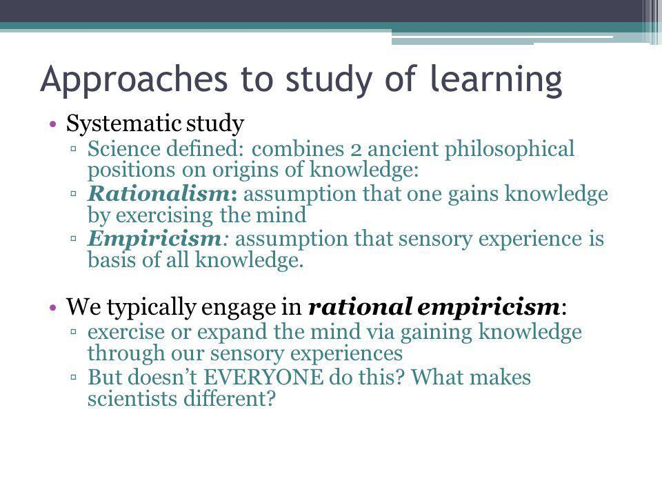 Approaches to study of learning Systematic study Science defined: combines 2 ancient philosophical positions on origins of knowledge: Rationalism: assumption that one gains knowledge by exercising the mind Empiricism: assumption that sensory experience is basis of all knowledge.