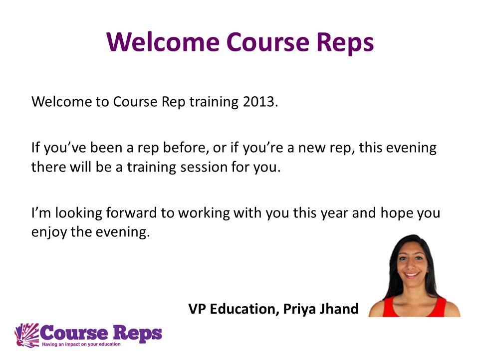 Welcome Course Reps Welcome to Course Rep training 2013. If youve been a rep before, or if youre a new rep, this evening there will be a training sess