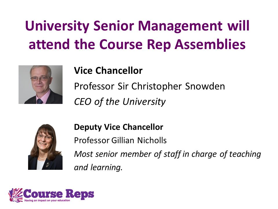 University Senior Management will attend the Course Rep Assemblies Vice Chancellor Professor Sir Christopher Snowden CEO of the University Deputy Vice