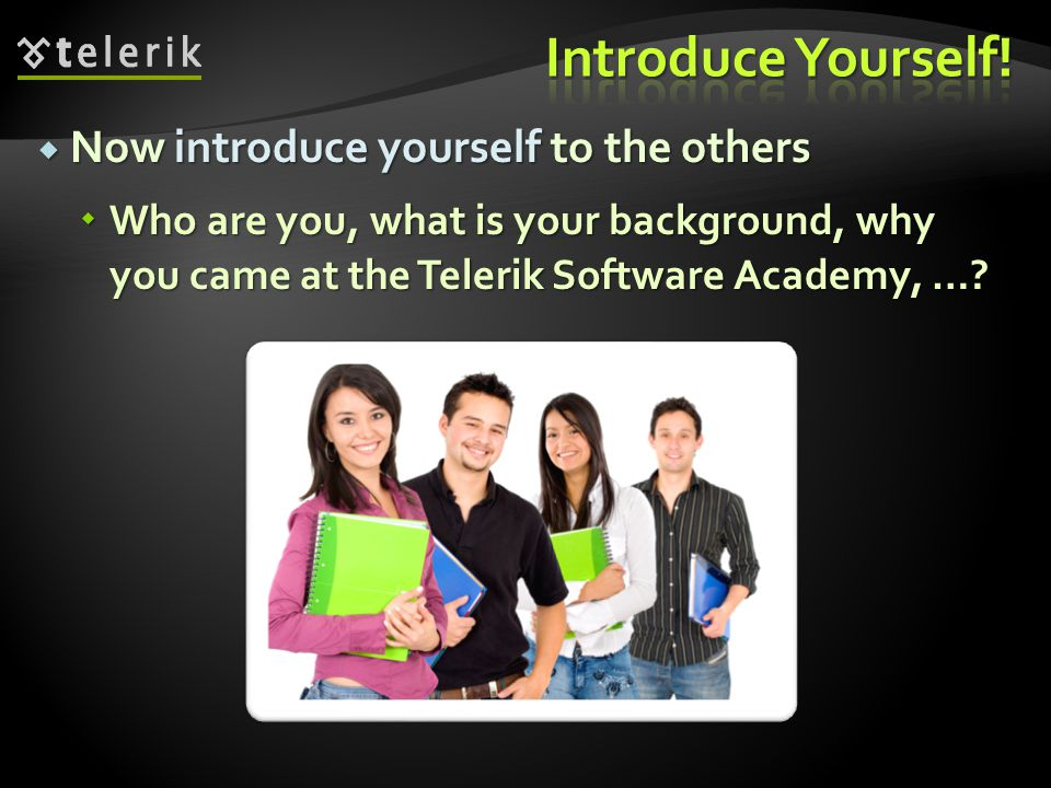 Now introduce yourself to the others Now introduce yourself to the others Who are you, what is your background, why you came at the Telerik Software A