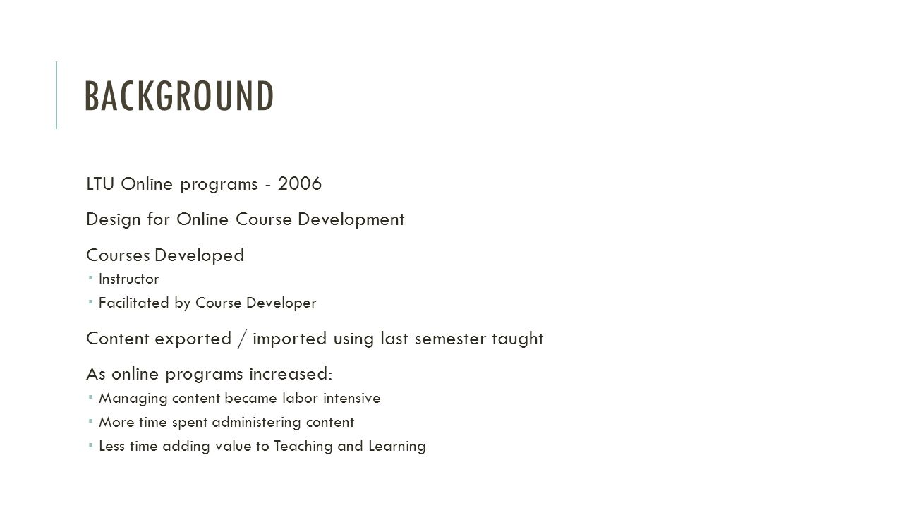 BACKGROUND Problem / Opportunity Online programs increasing Ease burdensome processes Core curriculum Programs to enhance teaching and learning Learning Management System (LMS) Explored capability of LMS Partnered with IT to develop and test concept Content System incorporated Master Course Shell Design Administrative standards