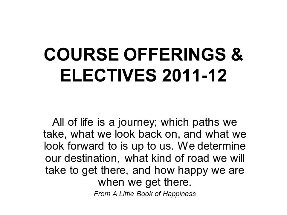 COURSE OFFERINGS & ELECTIVES 2011-12 All of life is a journey; which paths we take, what we look back on, and what we look forward to is up to us.