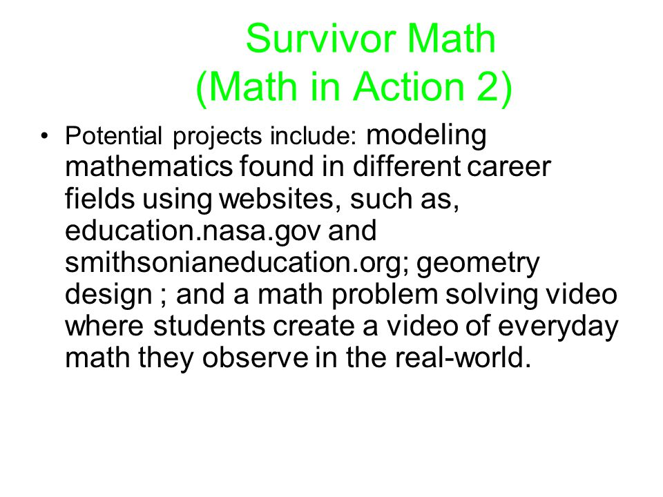 Survivor Math (Math in Action 2) Potential projects include: modeling mathematics found in different career fields using websites, such as, education.