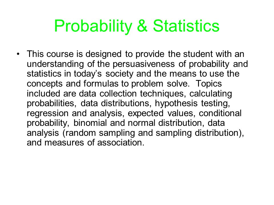 Probability & Statistics This course is designed to provide the student with an understanding of the persuasiveness of probability and statistics in t