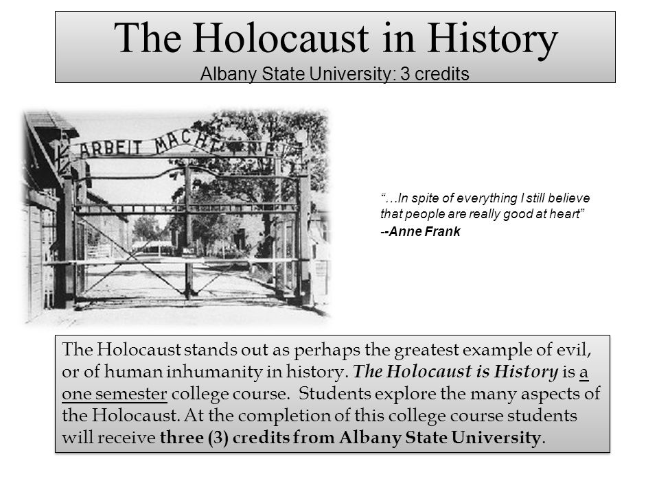 The Holocaust in History Albany State University: 3 credits …In spite of everything I still believe that people are really good at heart --Anne Frank
