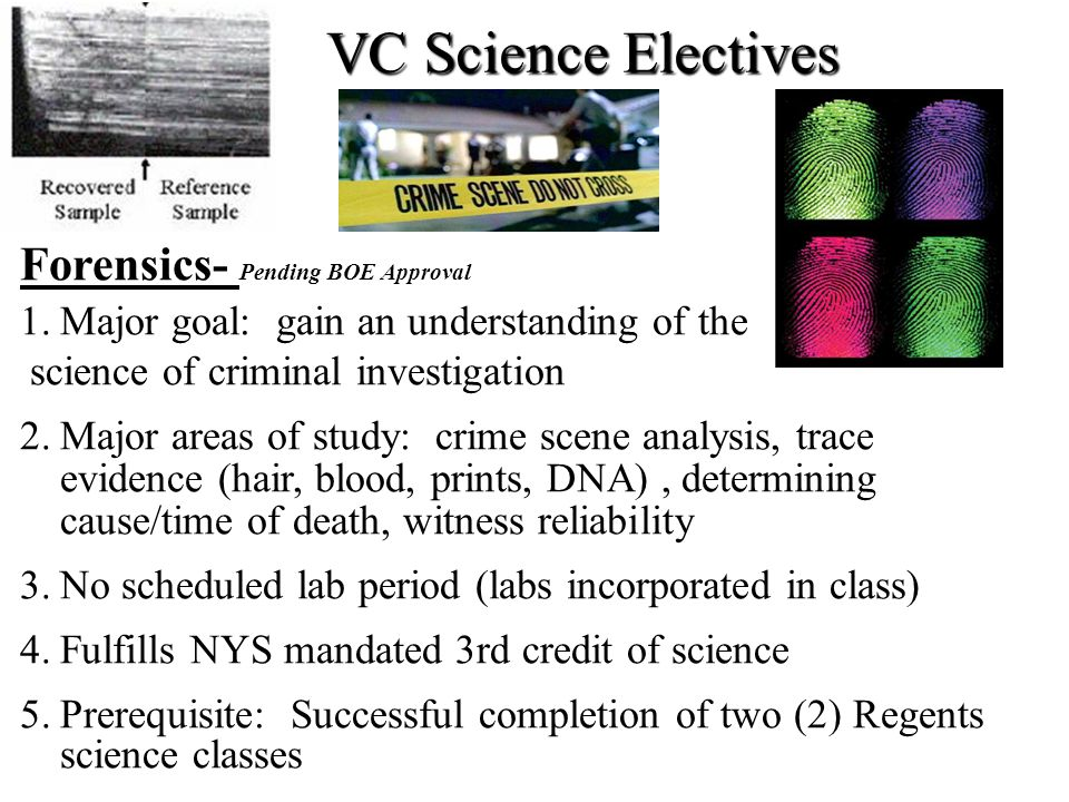Forensics- Pending BOE Approval 1.Major goal: gain an understanding of the science of criminal investigation 2.Major areas of study: crime scene analy