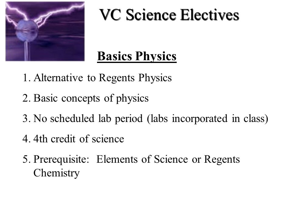 Basics Physics 1.Alternative to Regents Physics 2.Basic concepts of physics 3.No scheduled lab period (labs incorporated in class) 4.4th credit of sci