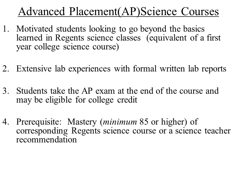 Advanced Placement Biology 1.Major areas of study: molecules and cells, genetics and evolution, organisms and populations 2.Prerequisite: Mastery of Regents Living Environment and successful completion of (or concurrent enrollment in ) Regents Chemistry VC Science Electives
