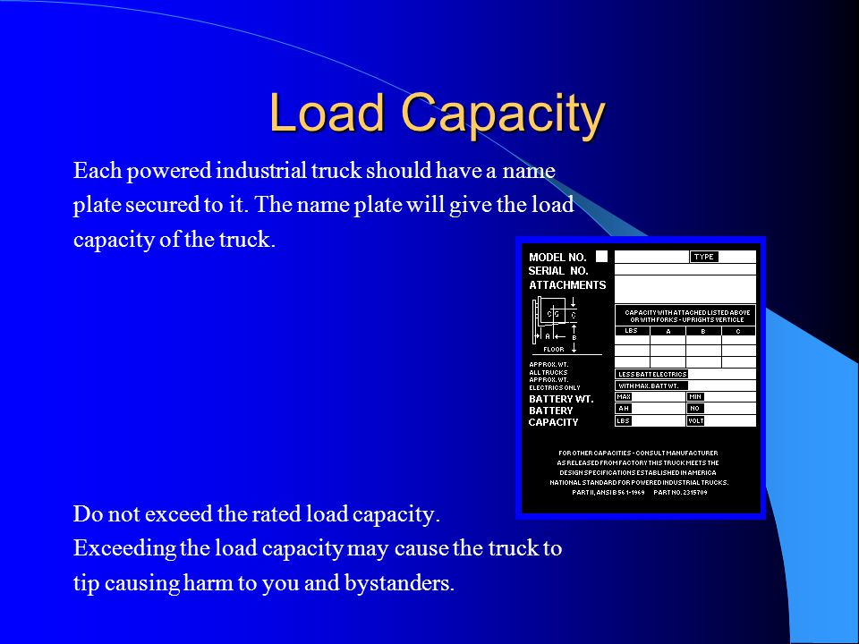 Load Capacity Load Capacity Each powered industrial truck should have a name plate secured to it. The name plate will give the load capacity of the tr