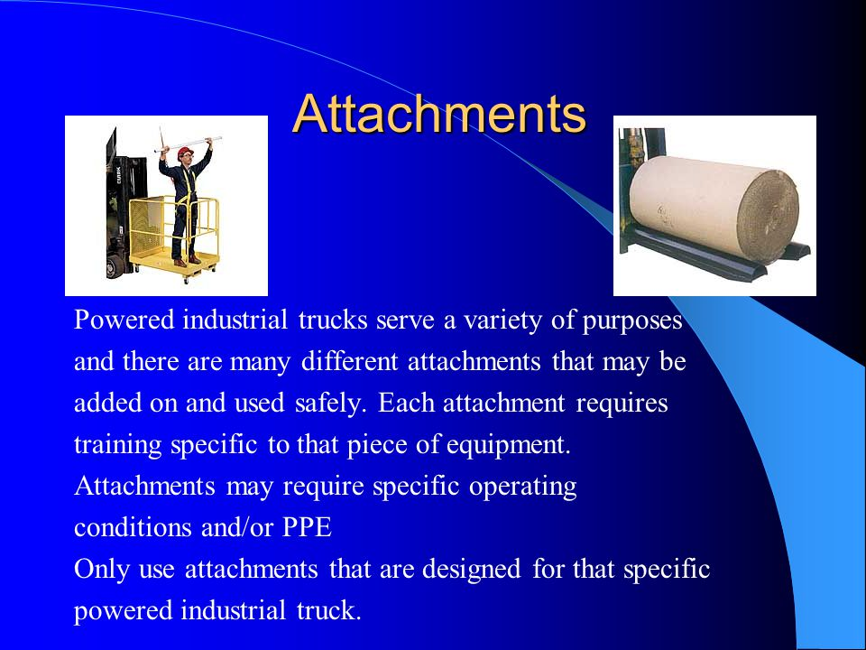 Attachments Attachments Powered industrial trucks serve a variety of purposes and there are many different attachments that may be added on and used s