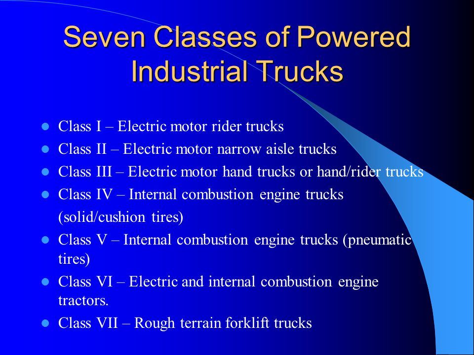 Seven Classes of Powered Industrial Trucks Class I – Electric motor rider trucks Class II – Electric motor narrow aisle trucks Class III – Electric mo