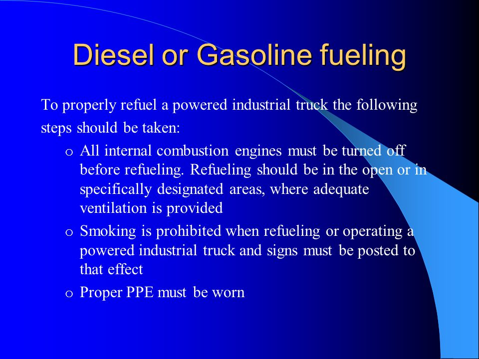 Diesel or Gasoline fueling To properly refuel a powered industrial truck the following steps should be taken: o All internal combustion engines must b