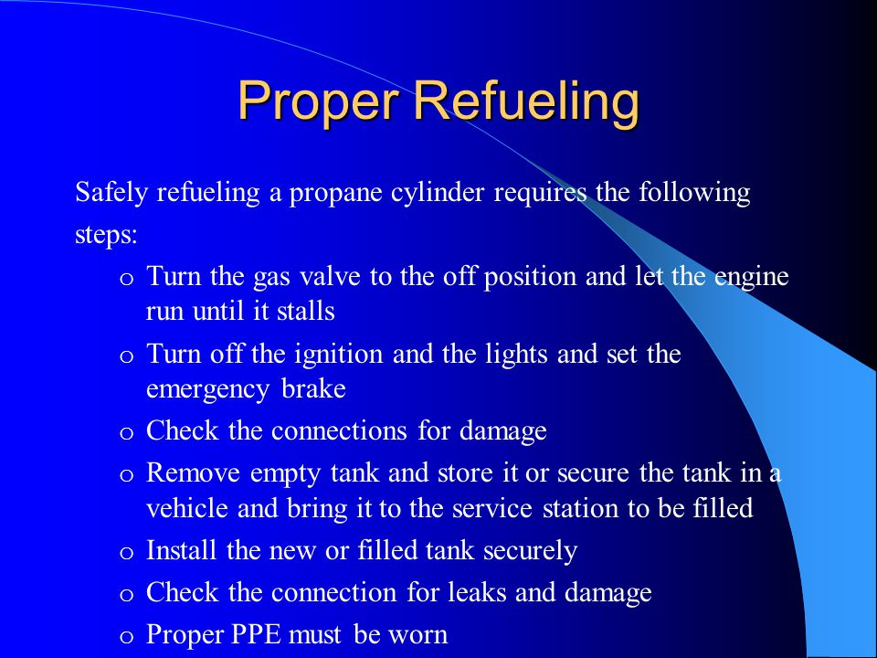 Proper Refueling Safely refueling a propane cylinder requires the following steps: o Turn the gas valve to the off position and let the engine run unt
