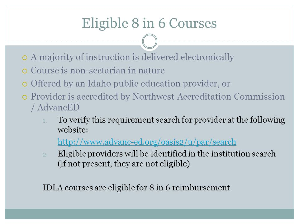 Eligible 8 in 6 Courses A majority of instruction is delivered electronically Course is non-sectarian in nature Offered by an Idaho public education p