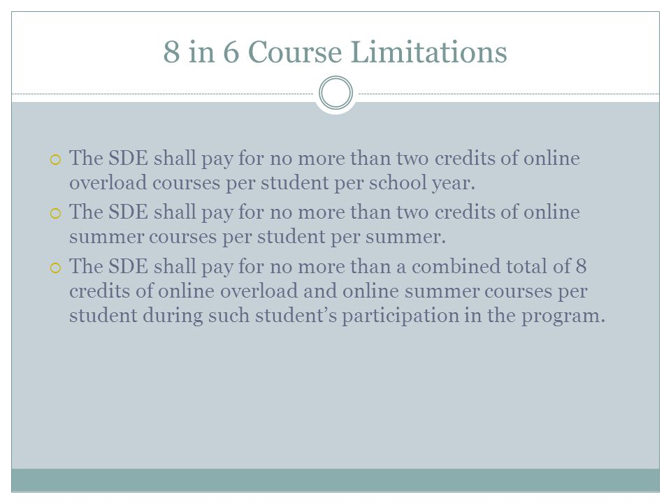 8 in 6 Course Limitations The SDE shall pay for no more than two credits of online overload courses per student per school year. The SDE shall pay for