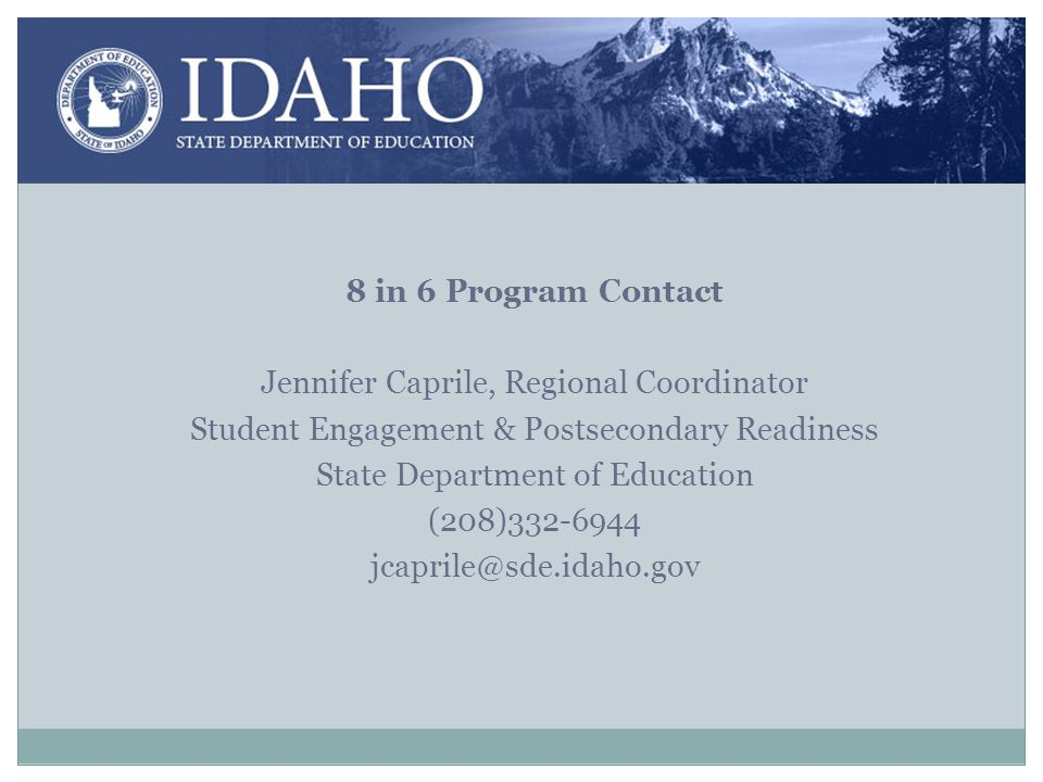 8 in 6 Program Contact Jennifer Caprile, Regional Coordinator Student Engagement & Postsecondary Readiness State Department of Education (208)332-6944