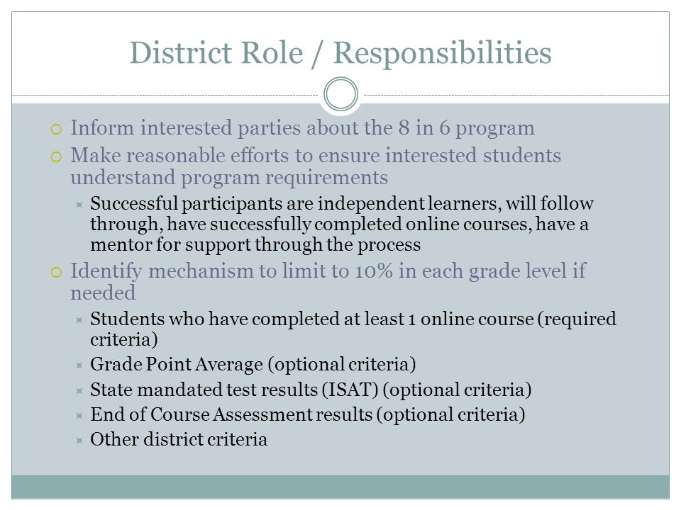 District Role / Responsibilities Identify method of course payment and inform parent District to pay cost of course (recommended) Parent / student to pay cost of course, district reimburse parent / student SDE will reimburse $225 per 8 in 6 course to district for either method regardless of actual cost of course Retain required assurance form signed by parent and student Identify student as an 8 in 6 participant in ISEE Student demographics file (is 8 in 6 participant.
