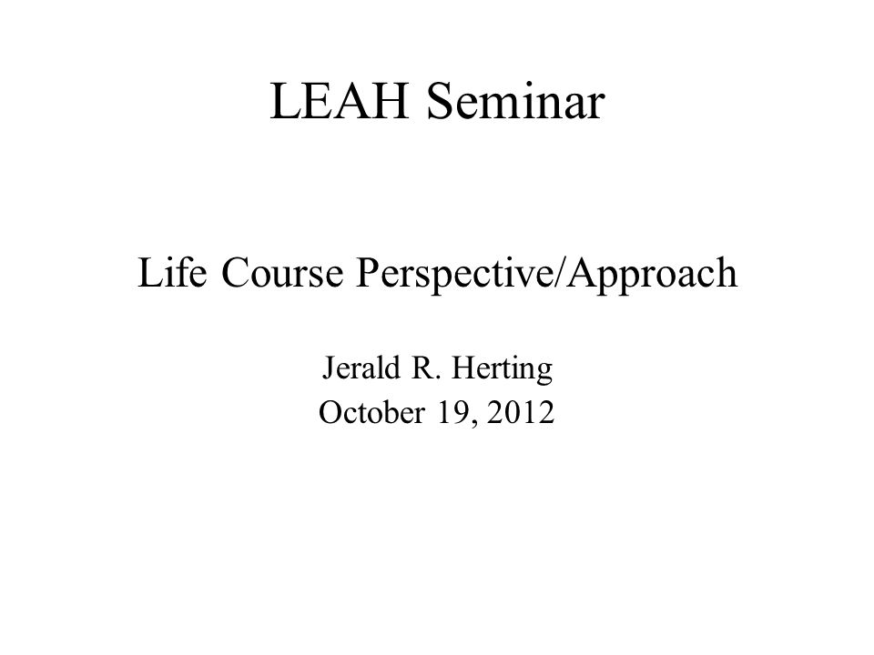 LEAH Seminar Life Course Perspective/Approach Jerald R. Herting October 19, 2012
