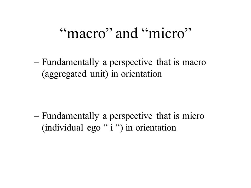 macro and micro –Fundamentally a perspective that is macro (aggregated unit) in orientation –Fundamentally a perspective that is micro (individual ego i ) in orientation